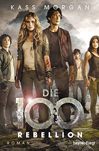 Die 100 - Rebellion: Roman (Die 100-Serie, Band 4) 100% Band