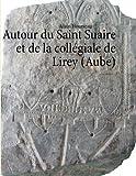 Autour du Saint Suaire et de la collégiale de Lirey (Aube)