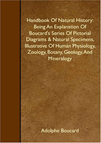 Handbook Of Natural History: Being An Explanation Of Boucard's Series Of Pictorial Diagrams & Natural Specimens, Illustrative Of Human Physiology, Zoology, Botany, Geology, And Mineralogy