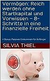 Vermögen: Reich werden ohne Startkapital und Vorwissen – 8-Schritte in eine finanzielle Freiheit: + Bonus: Passives Einkommen für Anfänger