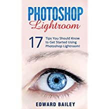 The Adobe Photoshop Lightroom: 17 Tips You Should Know to Get Started Using Photoshop Lightroom (For Digital Photographers) (Graphic Design, Adobe Photoshop, Digital Photography, Lightroom)