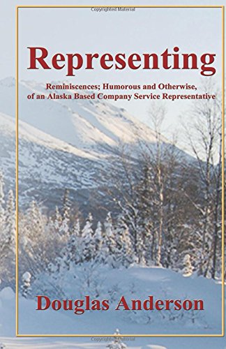 Representing: Reminiscences; Humorous and Otherwise, of an Alaska Based Company Service Representative