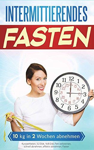 Intermittierendes Fasten: 10kg in 2 Wochen abnehmen (Kurzzeitfasten, Band 1)