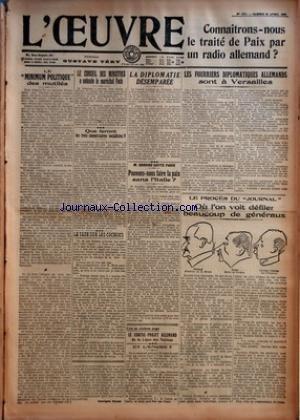 OEUVRE (L') [No 1311] du 26/04/1919 - CONNAITRONS-NOUS LE TRAITE DE PAIX PAR UN RADIO ALLEMAND - LE MINIMUM POLITIQUE DES MUTILES - LE CONSEIL DES MINISTRES A ENTENDU LE MARECHAL FOCH - QUE FERONT LES TROIS COMMISSAIRES SOCIALISTES - LA TAXES SUR LES COCHONS PAR GEORGES ROZET - LA DIPLOMATIE DESEMPAREE - M. SONNINO QUITTE PARIS - POUVONS-NOUS FAIRE LA PAIX SANS L'ITALIE - ET L'ENCRE - LES FOURRIERS DIPLOMATIQUES ALLEMANDS SONT A VERSAILLES - LE PROCES DU JOURNAL - OU L'ON VOIT DEFILER BEAUCOUP