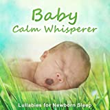 Baby Calm Whisperer: Lullabies for Newborn Sleep, Easy Fall Asleep, Mum Relaxation, Trouble Sleeping No More, Through the Night Sleep Deeply