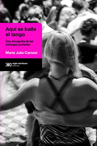 Aquí se baila el tango: Una etnografía de las milongas porteñas (Antropológicas)