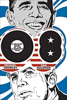 08: A Graphic Diary of the Campaign Trail eBook: Michael Crowley, Dan Goldman