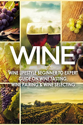 WINE: Wine Lifestyle - Beginner to Expert Guide on: Wine Tasting, Wine Pairing, & Wine Selecting (Wine History, Spirits, World Wine, Vino, Wine Bible, ... Grape, Wine Grapes Book 1) (English Edition)
