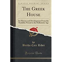 The Greek House: Its History and Development From the Neolithic Period to the Hellenistic Age (Classic Reprint)