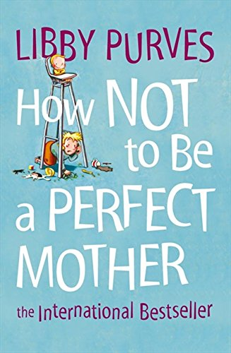 How Not to Be a Perfect Mother: The International Bestseller por Libby Purves