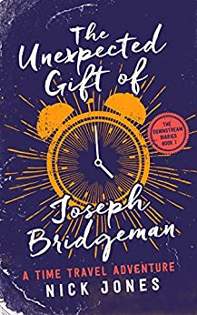 The Unexpected Gift of Joseph Bridgeman: A Time Travel Adventure (The Downstream Diaries Book 1) by [Jones, Nick]