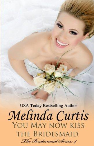 You May Now Kiss the Bridesmaid: The Bridesmaids Series: Volume 4