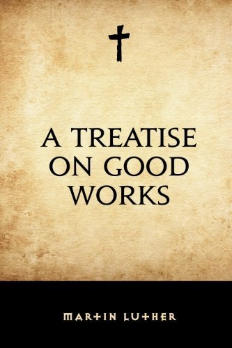 A Treatise on Good Works by Martin Luther (2016-02-10) par Martin Luther