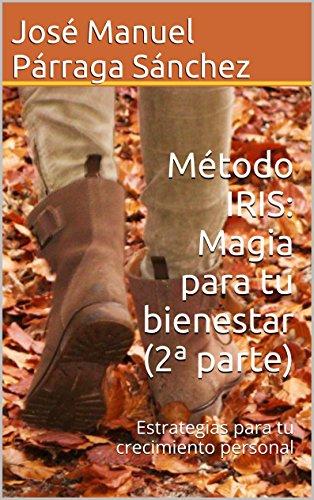 Método IRIS: Magia para tu bienestar (2ª parte): Estrategias para tu crecimiento personal por José Manuel Párraga Sánchez