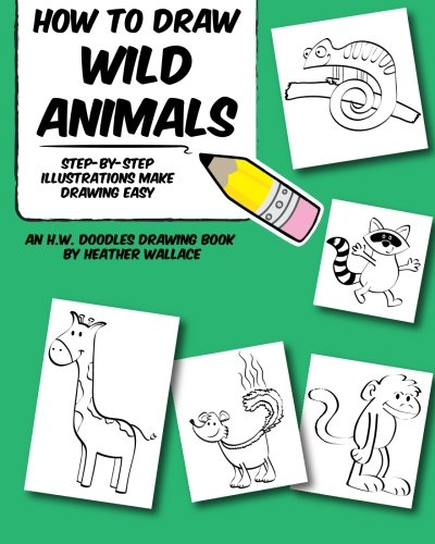 How to Draw Wild Animals: Step-by-Step Illustrations Make Drawing Easy (An H.W. Doodles Drawing Book)