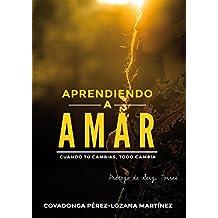 Aprendiendo a amar: Cuando tú cambias, todo cambia. (Spanish Edition)