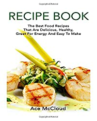 Recipe Book: The Best Food Recipes That Are Delicious, Healthy, Great For Energy And Easy To Make (Healthy Cooking, Easy and Healthy Recipes, Recipe Cookbooks)