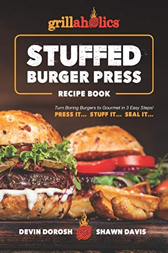 Grillaholics Stuffed Burger Press Recipe Book: Turn Boring Burgers to Gourmet in 3 Easy Steps: Press It, Stuff It, Seal It (Stuffed Burger Recipes, Band 1) Hamburger Patty Mold