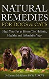 Natural Remedies For Dogs & Cats: Heal Your Pet At Home The Holistic, Healthy and Affordable Way (Holistic, herbal, natural treatments and supplements ... digestive conditions, vitality Book 1)