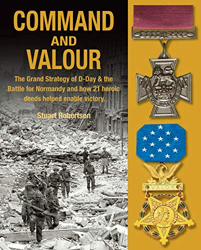 Command and Valour: The Grand Strategy of D-Day & the Battle for Normandy and How 21 Heroic Deeds Helped Enable Victory