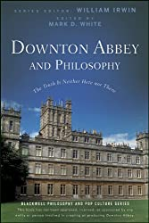 Downton Abbey and Philosophy: The Truth Is Neither Here Nor There (The Blackwell Philosophy and Pop Culture Series Book 32)