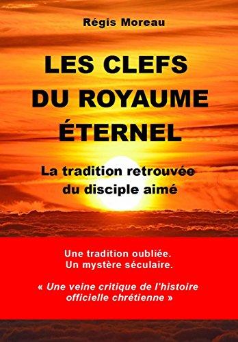 Les clefs du Royaume Eternel: La tradition retrouvée du disciple aimé par Régis Moreau