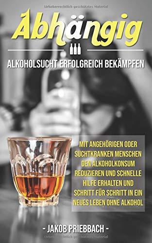 Abhängig: Alkoholsucht erfolgreich bekämpfen mit Angehörigen oder suchtkranken Menschen den Alkoholkonsum reduzieren und schnelle Hilfe erhalten und Schritt für Schritt in ein neues Leben ohne Alkohol