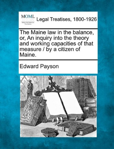The Maine law in the balance, or, An inquiry into the theory and working capacities of that measure / by a citizen of Maine.