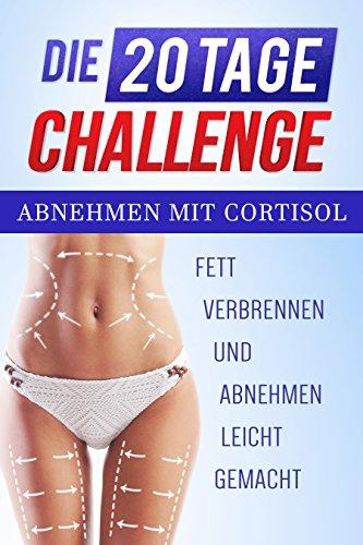 Abnehmen mit Cortisol: Fett verbrennen und Abnehmen leicht gemacht  Die 20 Tage Challenge (Abnehmen schnell leicht, Abnehmen Buch, Abnehmen am Bauch, Abnehmen schnell schlank)