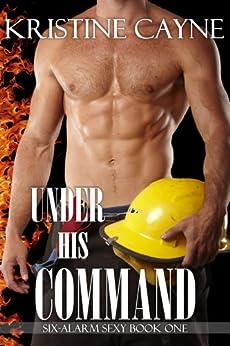Under His Command: A Firefighter Romance (Six-Alarm Sexy Book 1) (English Edition) von [Cayne, Kristine]