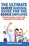 The Ultimate Career Survival Guide for the Rookie Employee: A Practical Guide on How to Be Successful in Your New Job (English Edition)