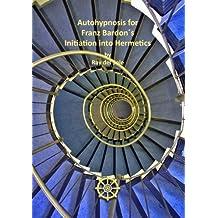 Autohypnosis for Franz Bardon´s Initiation into Hermetics (English Edition)