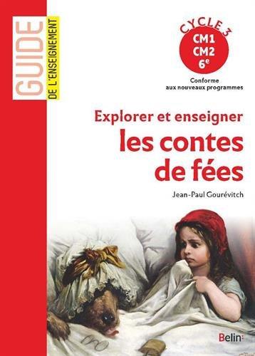Explorer et enseigner les contes de fées : Cycle 3 : CM1, CM2, 6e : conforme aux nouveaux programmes / Jean-Paul Gourévitch.- Paris : Belin , DL 2016, cop. 2016