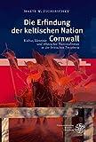 Die Erfindung der keltischen Nation Cornwall: Kultur, Identität und ethnischer Nationalismus in der britischen Peripherie - Malte W Tschirschky