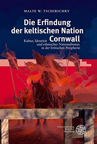 Die Erfindung der keltischen Nation Cornwall: Kultur, Identität und ethnischer Nationalismus in der britischen Peripherie