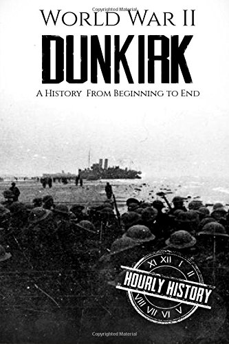 World War II Dunkirk: A History From Beginning to End