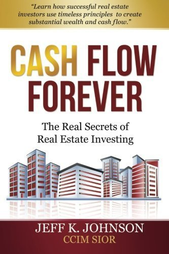 Cash Flow Forever!: The Real Secrets of Real Estate Investing by Jeff K Johnson CCIM S (2013-05-22)
