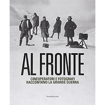 Al Fronte. Cineoperatori E Fotografi Raccontano La Grande Guerra. Catalogo Della Mostra (Torino, 22 Gennaio-5 Maggio 2015). Ediz. Illustrata
