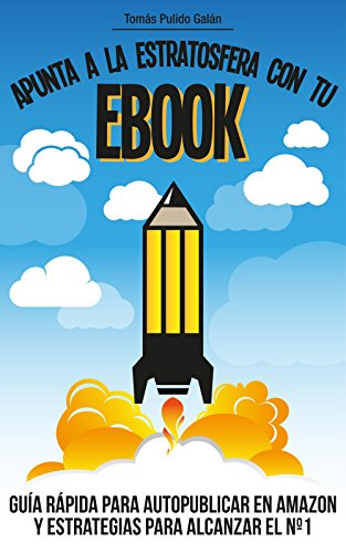 Apunta a la estratosfera con tu EBOOK: Guía rápida para autopublicar en Amazon y estrategias para alcanzar el nº1 por Tomás Pulido Galán