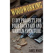 Woodworking: 13 DIY Projects for Your Backyard and Garden Furniture: (Woodworking Books, Woodworking Projects) (English Edition)