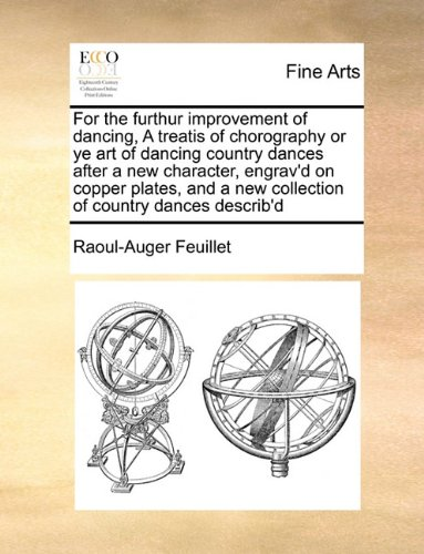 For the furthur improvement of dancing, A treatis of chorography or ye art of dancing country dances after a new character, engrav'd on copper plates, and a new collection of country dances describ'd