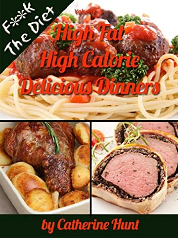 High Fat High Calorie Delicious Dinners (F**k The Diet Book 5)