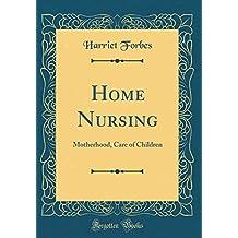 Home Nursing: Motherhood, Care of Children (Classic Reprint)