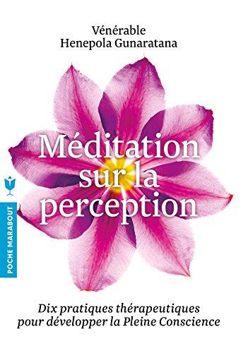 Méditation sur la perception: Dix pratiques thérapeutiques pour développer la Pleine conscience