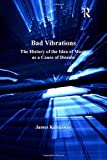 Bad Vibrations: The History of the Idea of Music as a Cause of Disease (The History of Medicine in Context) by James Kennaway (2016-04-07)