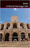 Arles A World Heritage Site: Travel guide Arles, Historic Center - 2018