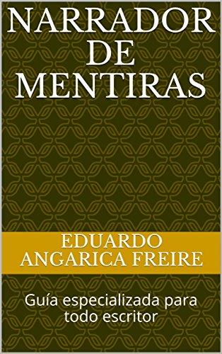 Narrador de Mentiras: Guía especializada para todo escritor por Eduardo Angarica Freire
