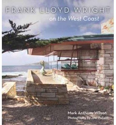 [(Frank Lloyd Wright on the West Coast)] [ By (author) Mark Anthony Wilson, By (author) Joel Puliatti ] [October, 2014]