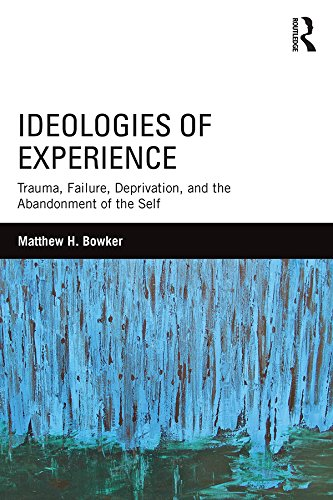 Ideologies of Experience: Trauma, Failure, Deprivation, and the Abandonment of the Self