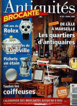 ANTIQUITES BROCANTE [No 85] du 01/04/2005 - 100 ANS DE ROLEX - DE LILLE A MARSEILLE - LES QUARTIERS DES ANTIQUAIRES - FAIENCES DE LUNEVILLE - PICHETS EN ETAIN - TOUTES LES COIFFEUSES. par COLLECTIF